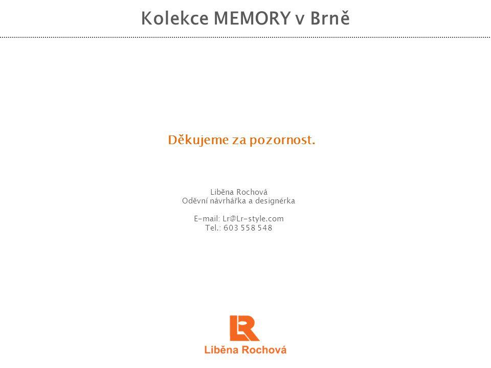 Kolekce MEMORY v Brně Děkujeme za pozornost. Liběna Rochová Oděvní návrhářka a designérka E-mail: Lr@Lr-style.com Tel.: 603 558 548