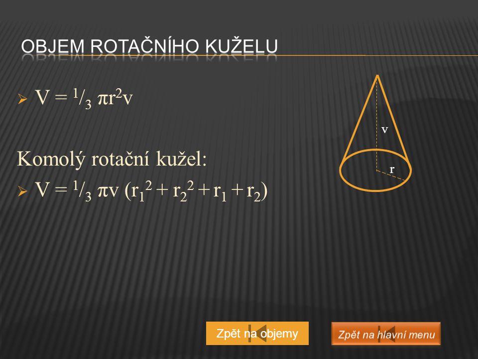  V = 1 / 3 πr 2 v Komolý rotační kužel:  V = 1 / 3 πv (r 1 2 + r 2 2 + r 1 + r 2 ) Zpět na objemy v r