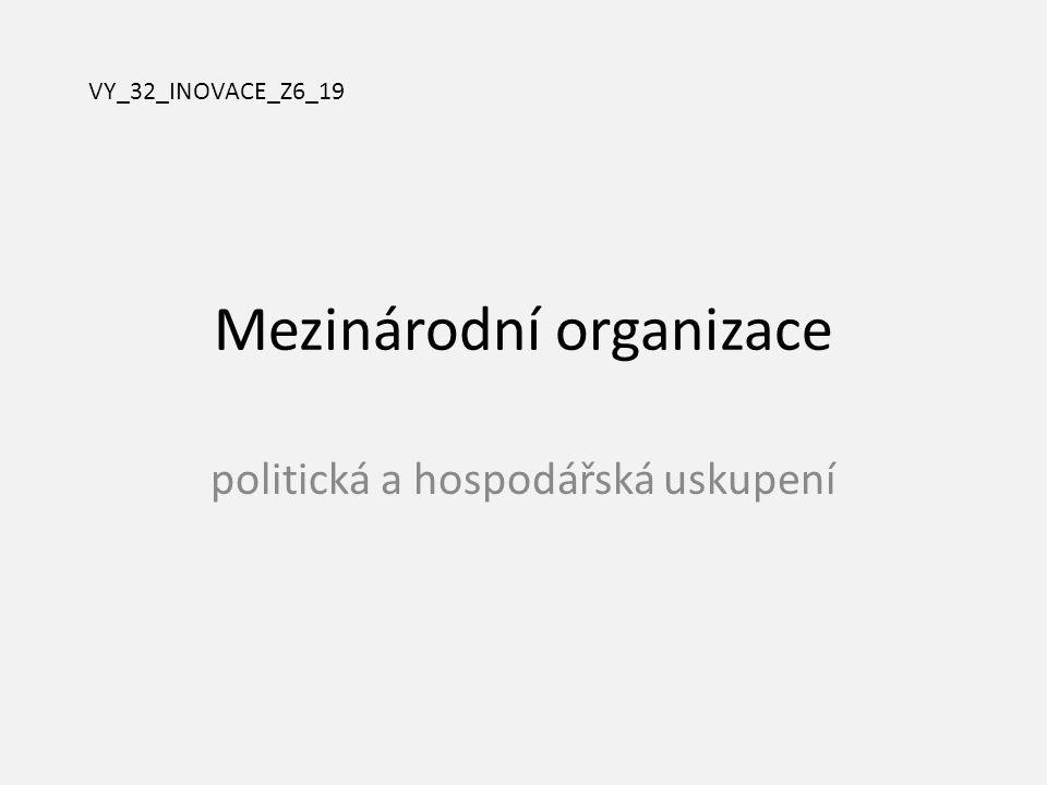 Mezinárodní organizace politická a hospodářská uskupení VY_32_INOVACE_Z6_19