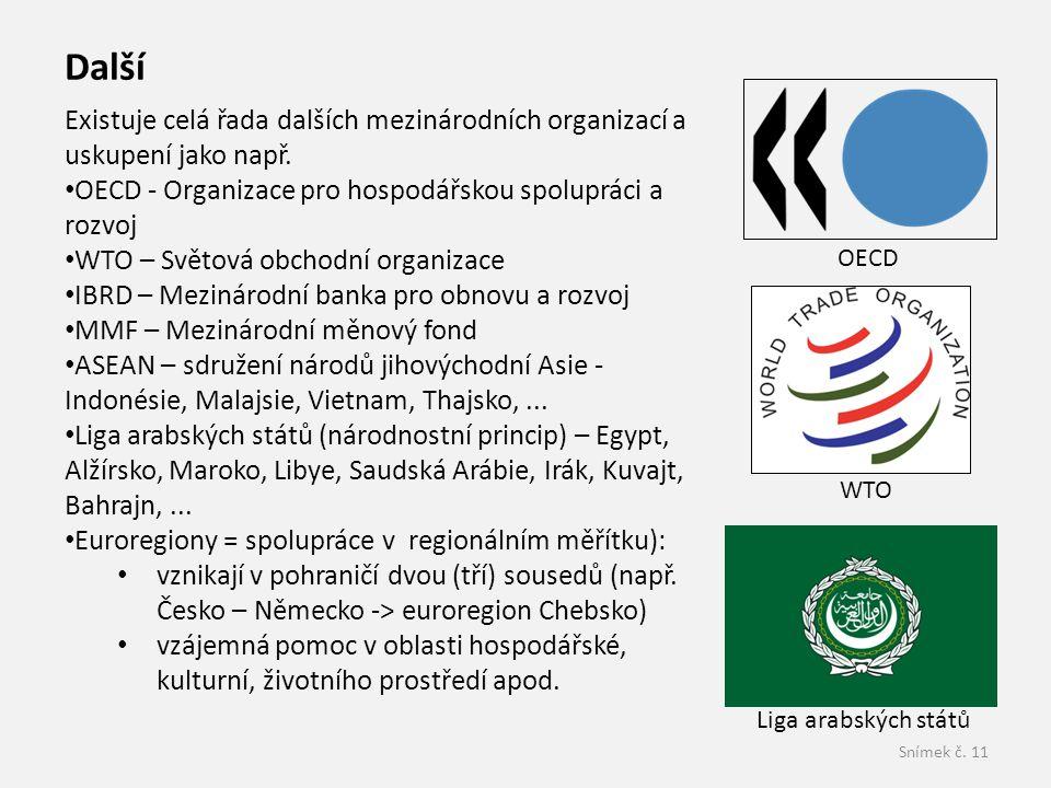 Snímek č. 11 Existuje celá řada dalších mezinárodních organizací a uskupení jako např. • OECD - Organizace pro hospodářskou spolupráci a rozvoj • WTO