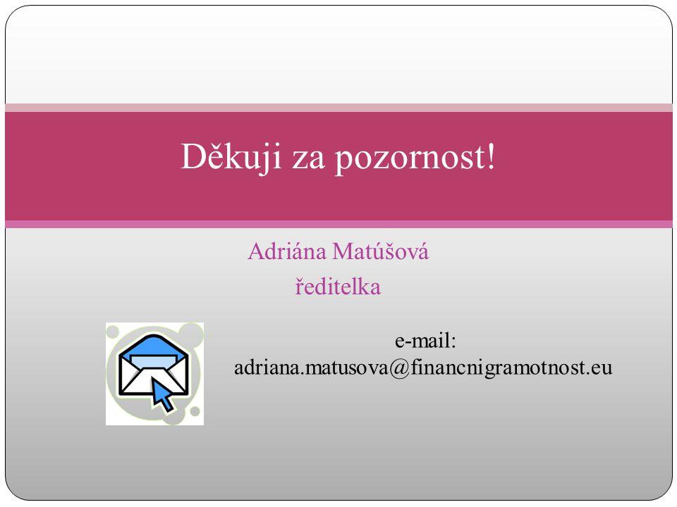 Adriána Matúšová ředitelka Děkuji za pozornost! e-mail: adriana.matusova@financnigramotnost.eu