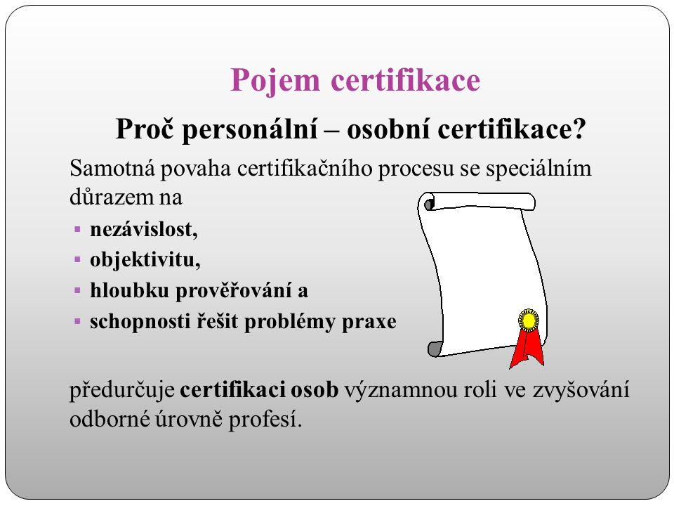 Pojem certifikace Proč personální – osobní certifikace? Samotná povaha certifikačního procesu se speciálním důrazem na  nezávislost,  objektivitu, 