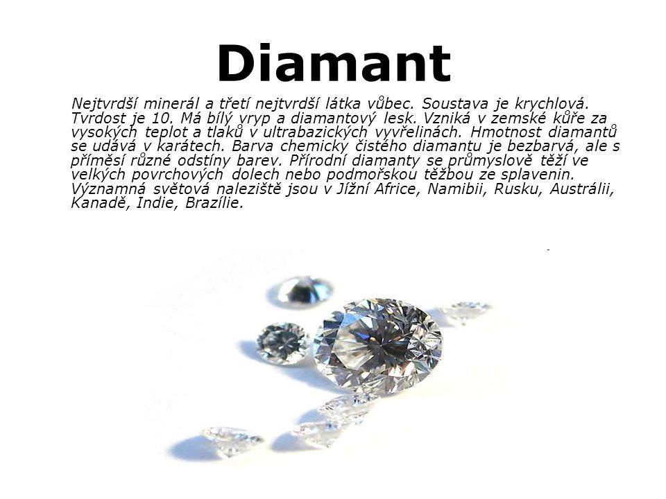 Diamant Nejtvrdší minerál a třetí nejtvrdší látka vůbec. Soustava je krychlová. Tvrdost je 10. Má bílý vryp a diamantový lesk. Vzniká v zemské kůře za