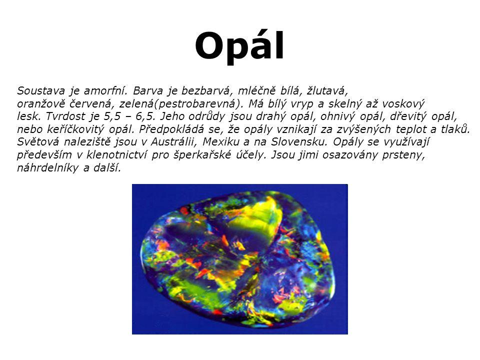 Opál Soustava je amorfní. Barva je bezbarvá, mléčně bílá, žlutavá, oranžově červená, zelená(pestrobarevná). Má bílý vryp a skelný až voskový lesk. Tvr