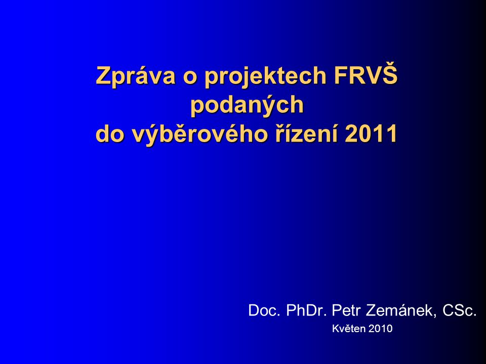 Zpráva o projektech FRVŠ podaných do výběrového řízení 2011 Doc. PhDr. Petr Zemánek, CSc. Květen 2010