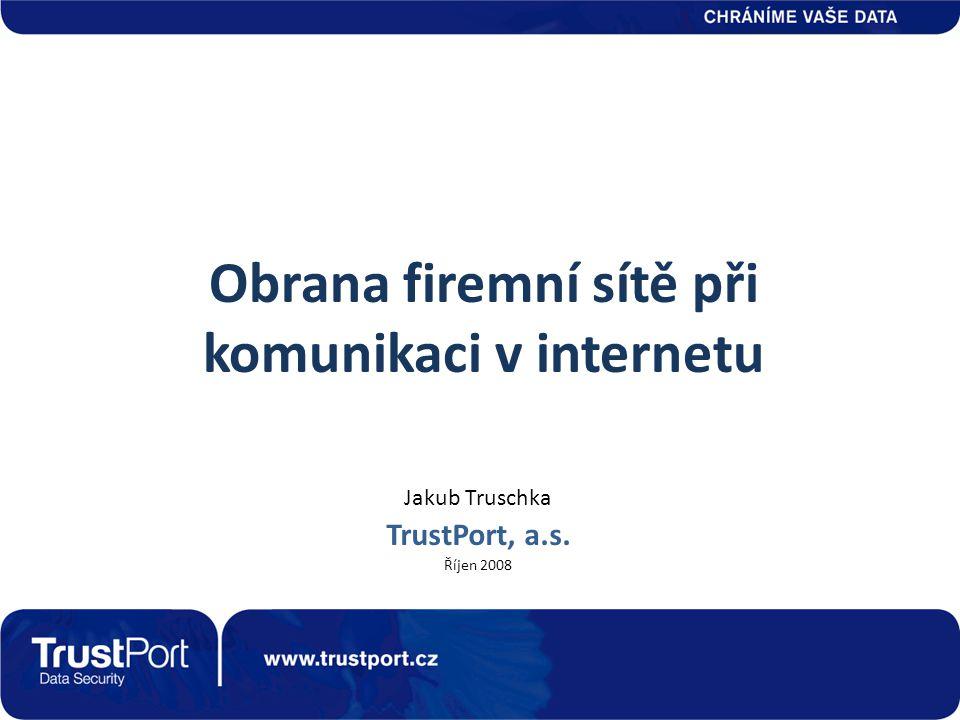 Obrana firemní sítě při komunikaci v internetu Jakub Truschka TrustPort, a.s. Říjen 2008