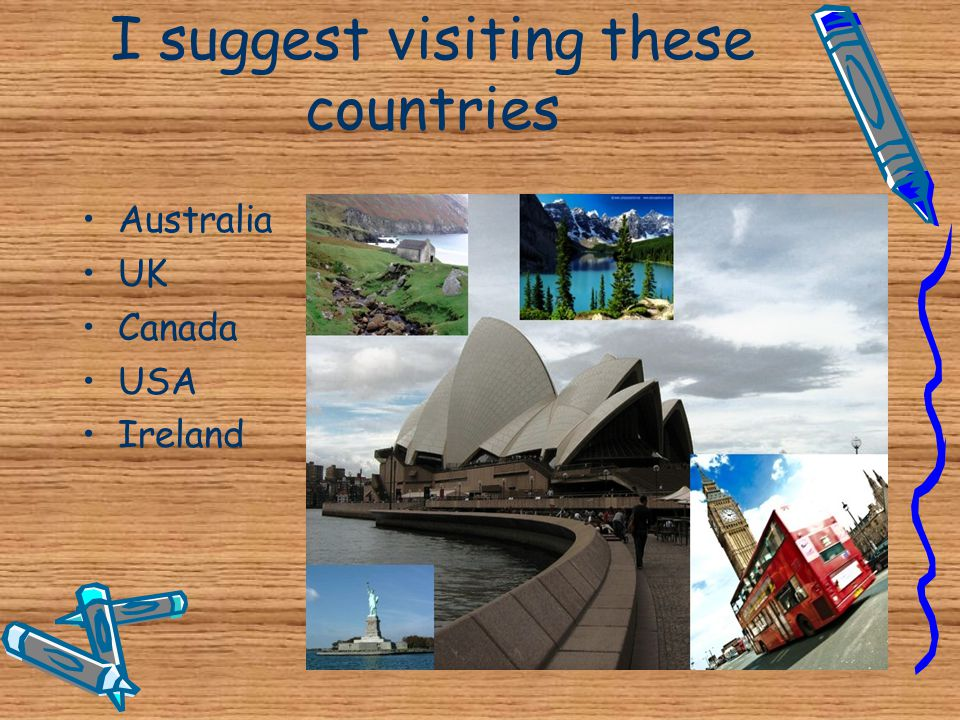 I suggest visiting these countries •A•Australia •U•UK •C•Canada •U•USA •I•Ireland