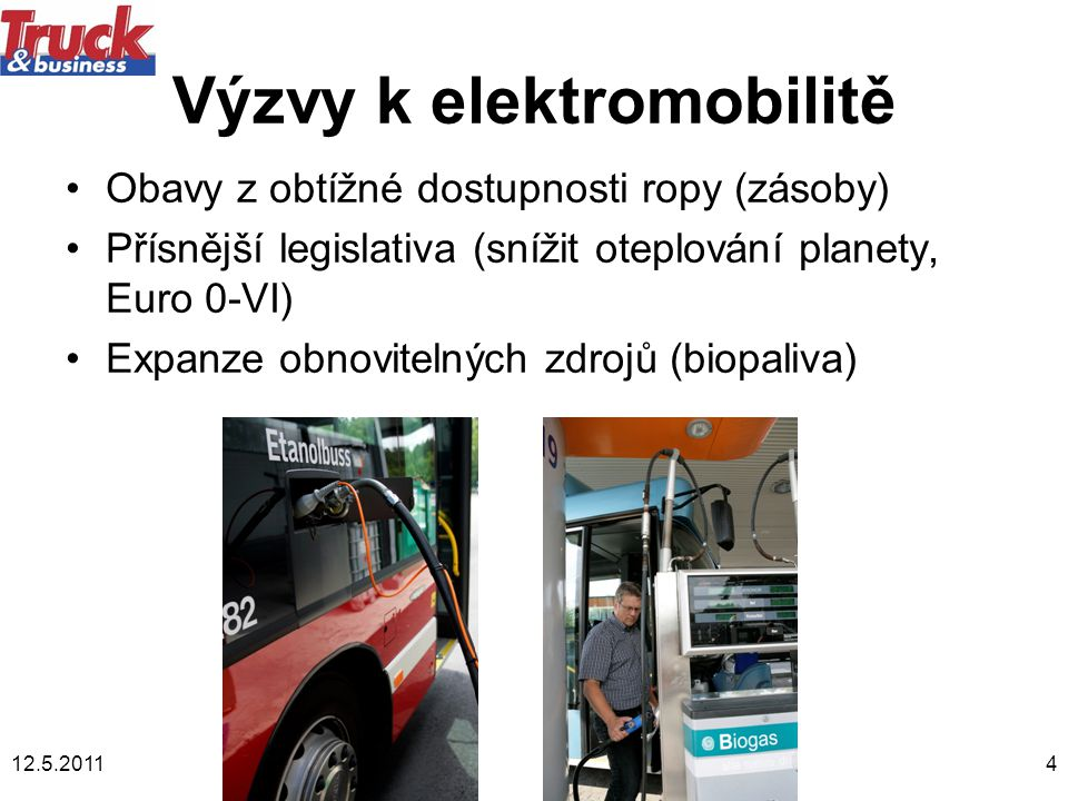 12.5.20114 Výzvy k elektromobilitě •Obavy z obtížné dostupnosti ropy (zásoby) •Přísnější legislativa (snížit oteplování planety, Euro 0-VI) •Expanze obnovitelných zdrojů (biopaliva)