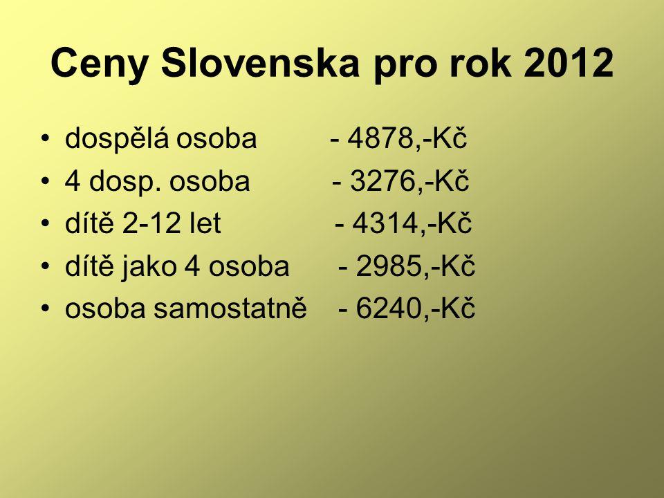 Ceny Slovenska pro rok 2012 •dospělá osoba - 4878,-Kč •4 dosp. osoba - 3276,-Kč •dítě 2-12 let - 4314,-Kč •dítě jako 4 osoba - 2985,-Kč •osoba samosta