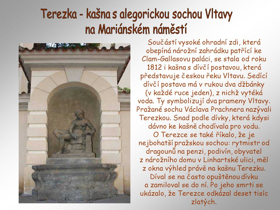 Součástí vysoké ohradní zdi, která obepíná nárožní zahrádku patřící ke Clam-Gallasovu paláci, se stala od roku 1812 i kašna s dívčí postavou, která představuje českou řeku Vltavu.