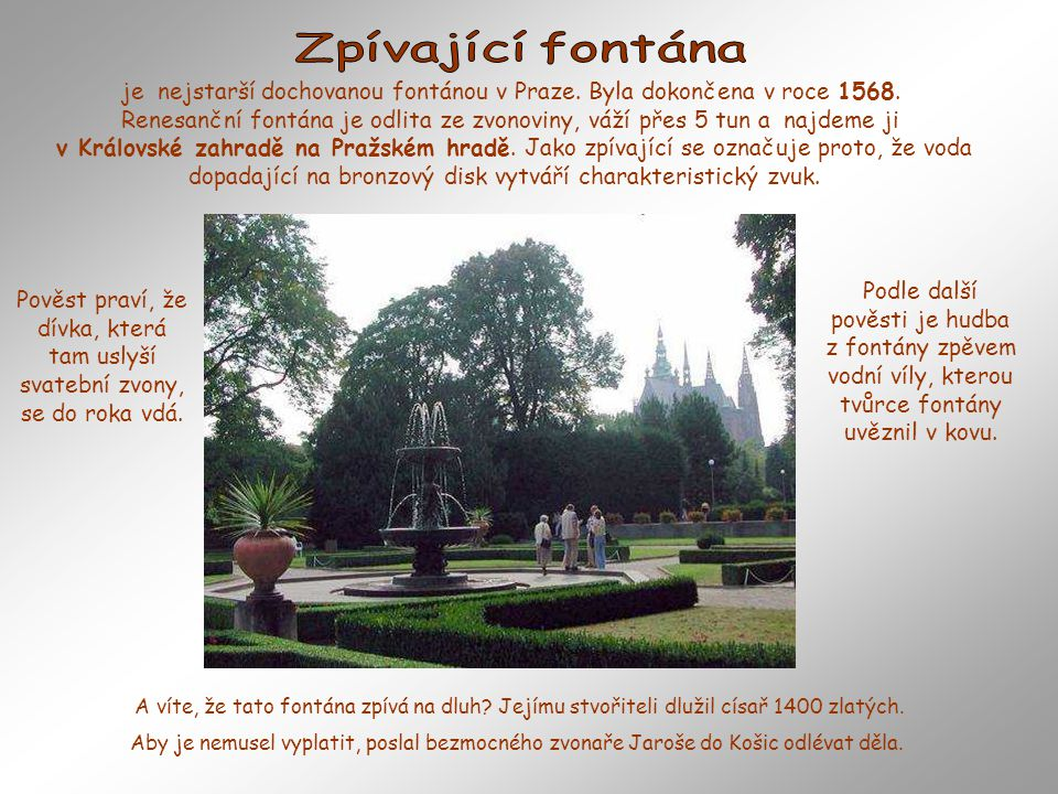 je nejstarší dochovanou fontánou v Praze.Byla dokončena v roce 1568.