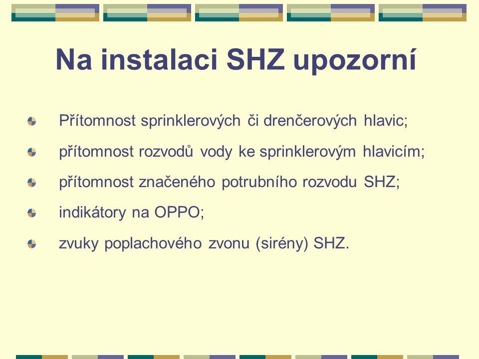 Na instalaci SHZ upozorní Přítomnost sprinklerových či drenčerových hlavic; přítomnost rozvodů vody ke sprinklerovým hlavicím; přítomnost značeného potrubního rozvodu SHZ; indikátory na OPPO; zvuky poplachového zvonu (sirény) SHZ.