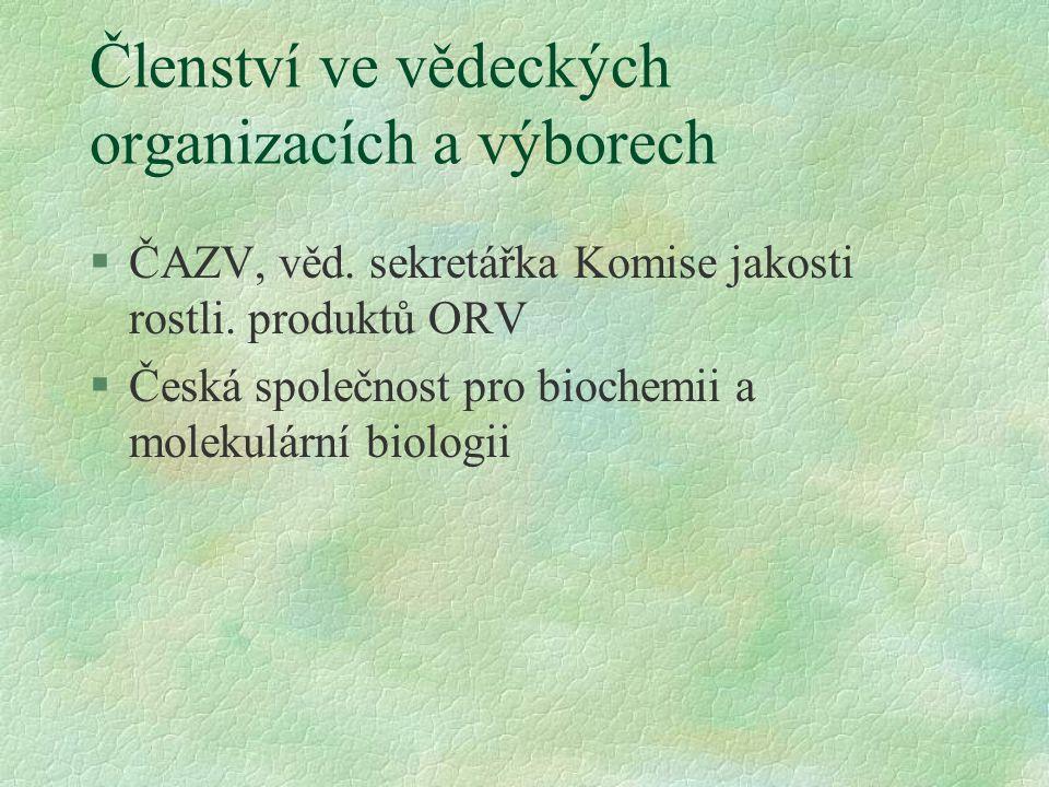 Členství ve vědeckých organizacích a výborech §ČAZV, věd. sekretářka Komise jakosti rostli. produktů ORV §Česká společnost pro biochemii a molekulární