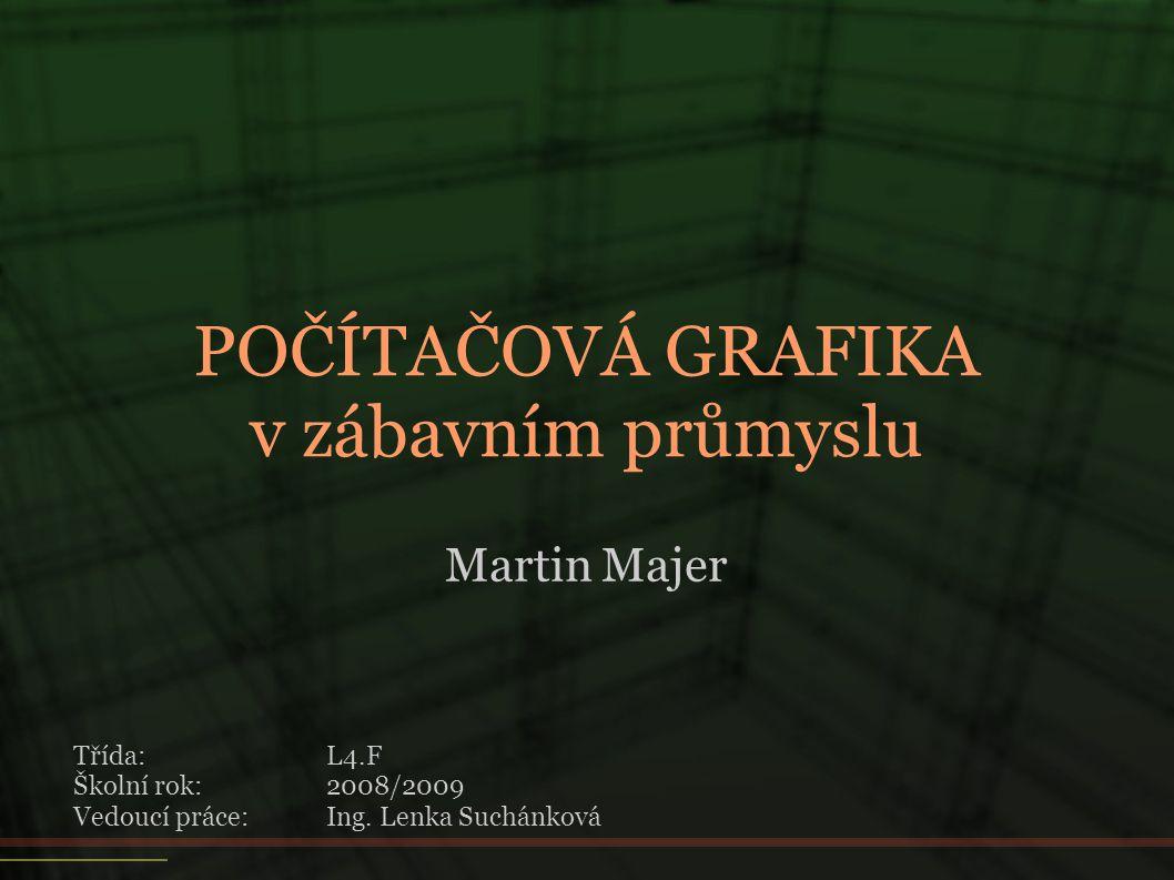 POČÍTAČOVÁ GRAFIKA v zábavním průmyslu Martin Majer Třída:L4.F Školní rok:2008/2009 Vedoucí práce:Ing. Lenka Suchánková