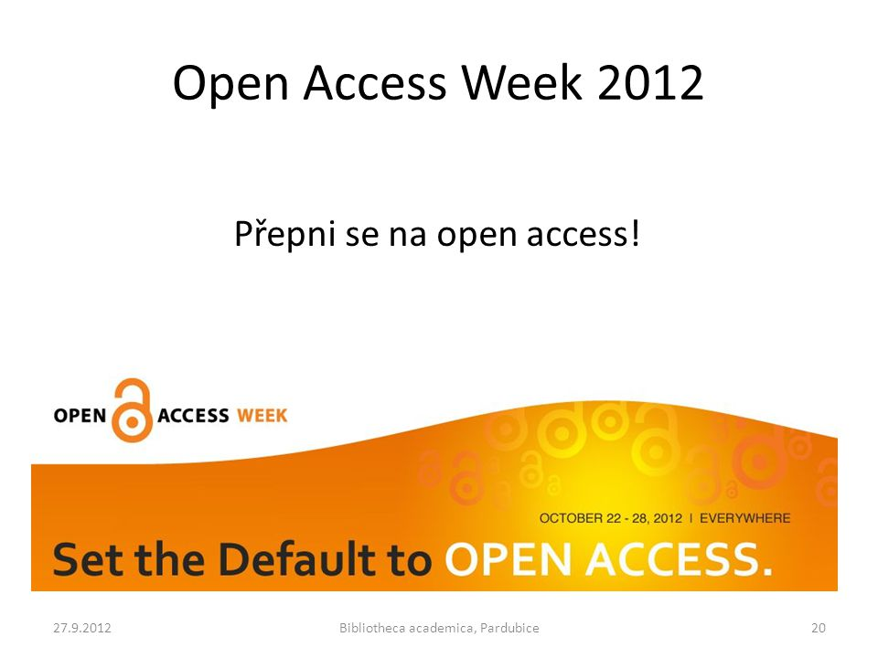 Open Access Week 2012 27.9.2012Bibliotheca academica, Pardubice20 Přepni se na open access!