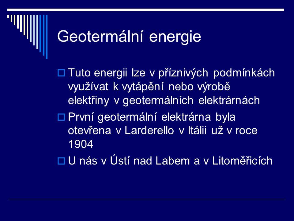 Geotermální energie  Tuto energii lze v příznivých podmínkách využívat k vytápění nebo výrobě elektřiny v geotermálních elektrárnách  První geotermá