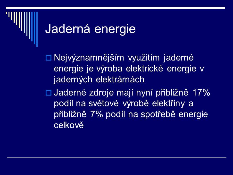 Jaderná energie  Nejvýznamnějším využitím jaderné energie je výroba elektrické energie v jaderných elektrárnách  Jaderné zdroje mají nyní přibližně