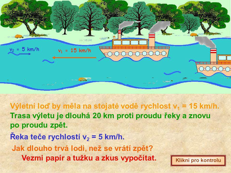 Výletní loď by měla na stojaté vodě rychlost v 1 = 15 km/h. Řeka teče rychlostí v 2 = 5 km/h. Trasa výletu je dlouhá 20 km proti proudu řeky a znovu p
