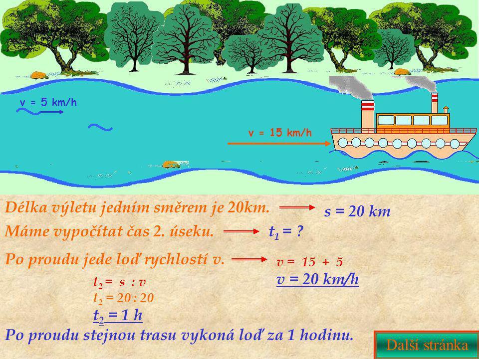 Po proudu jede loď rychlostí v. Délka výletu jedním směrem je 20km. v = 15 km/h v = 5 km/h v = 15 + 5 v = 20 km/h Další stránka t 2 = s : v t 2 = 20 :