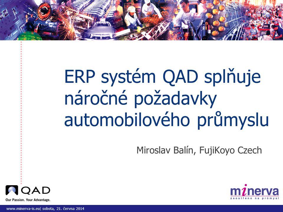 www.minerva-is.eu| sobota, 21. června 2014 ERP systém QAD splňuje náročné požadavky automobilového průmyslu Miroslav Balín, FujiKoyo Czech