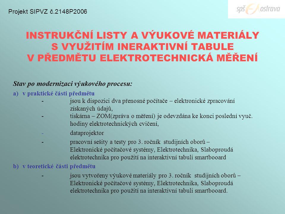 INSTRUKČNÍ LISTY A VÝUKOVÉ MATERIÁLY S VYUŽITÍM INERAKTIVNÍ TABULE V PŘEDMĚTU ELEKTROTECHNICKÁ MĚŘENÍ Projekt SIPVZ č.2148P2006 Stav po modernizaci výukového procesu: a)v praktické části předmětu -jsou k dispozici dva přenosné počítače – elektronické zpracování získaných údajů, - tiskárna – ZOM(zpráva o měření) je odevzdána ke konci poslední vyuč.