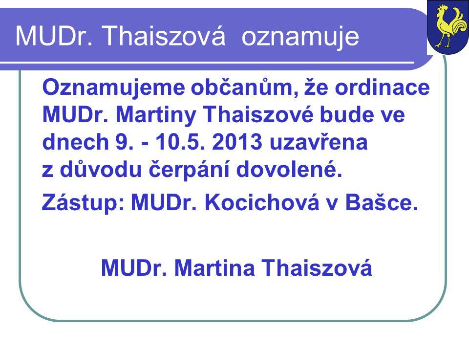 MUDr. Thaiszová oznamuje Oznamujeme občanům, že ordinace MUDr. Martiny Thaiszové bude ve dnech 9. - 10.5. 2013 uzavřena z důvodu čerpání dovolené. Zás