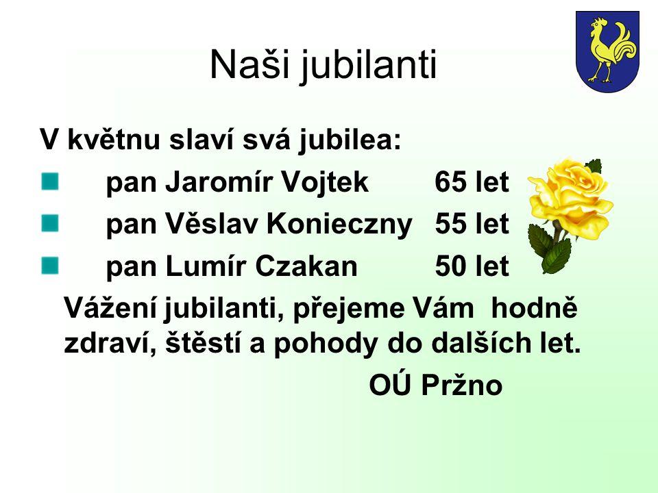 Naši jubilanti V květnu slaví svá jubilea: pan Jaromír Vojtek65 let pan Věslav Konieczny55 let pan Lumír Czakan50 let Vážení jubilanti, přejeme Vám ho