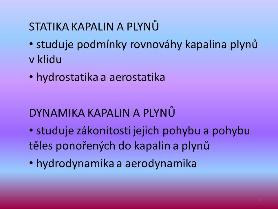 STATIKA KAPALIN A PLYNŮ • studuje podmínky rovnováhy kapalina plynů v klidu • hydrostatika a aerostatika DYNAMIKA KAPALIN A PLYNŮ • studuje zákonitost