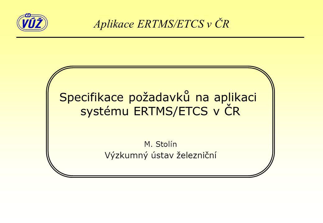 Specifikace požadavků na aplikaci systému ERTMS/ETCS v ČR M. Stolín Výzkumný ústav železniční Aplikace ERTMS/ETCS v ČR