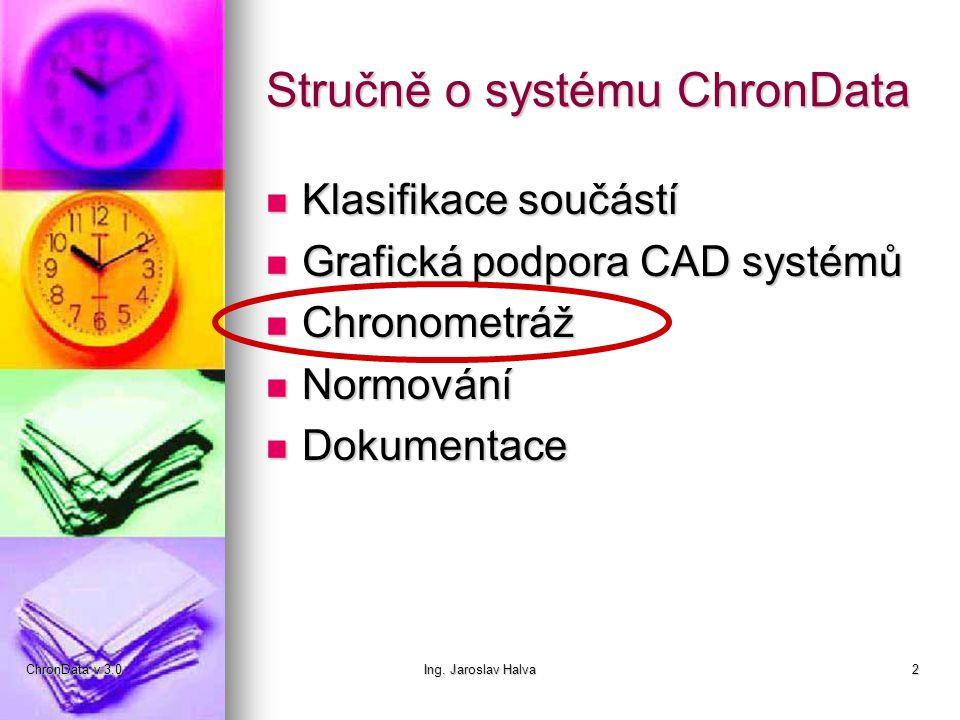 ChronData v 3.0Ing. Jaroslav Halva2 Stručně o systému ChronData  Klasifikace součástí  Grafická podpora CAD systémů  Chronometráž  Normování  Dok