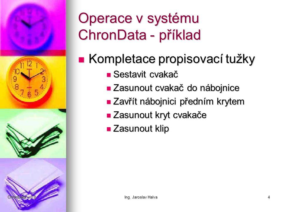 ChronData v 3.0Ing. Jaroslav Halva4 Operace v systému ChronData - příklad  Kompletace propisovací tužky  Sestavit cvakač  Zasunout cvakač do nábojn