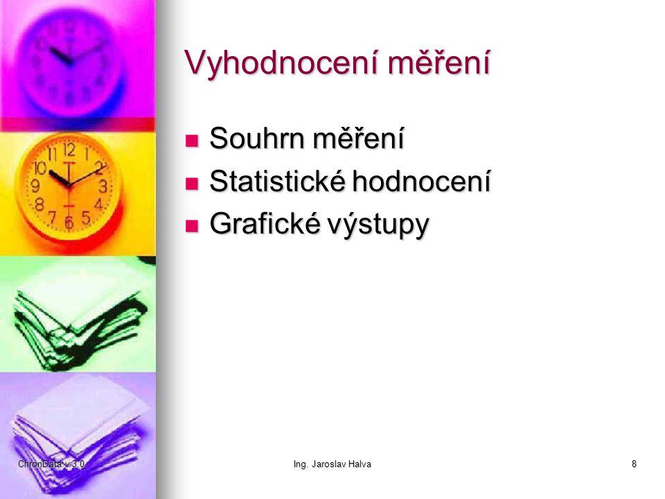ChronData v 3.0Ing. Jaroslav Halva8 Vyhodnocení měření  Souhrn měření  Statistické hodnocení  Grafické výstupy