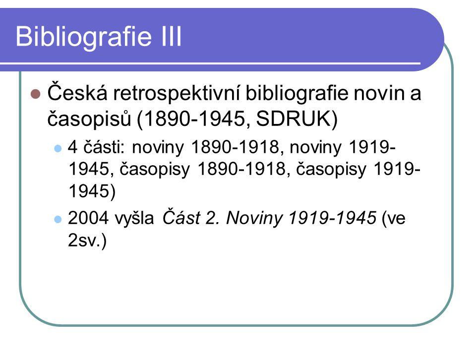 Bibliografie III  Česká retrospektivní bibliografie novin a časopisů (1890-1945, SDRUK)  4 části: noviny 1890-1918, noviny 1919- 1945, časopisy 1890-1918, časopisy 1919- 1945)  2004 vyšla Část 2.