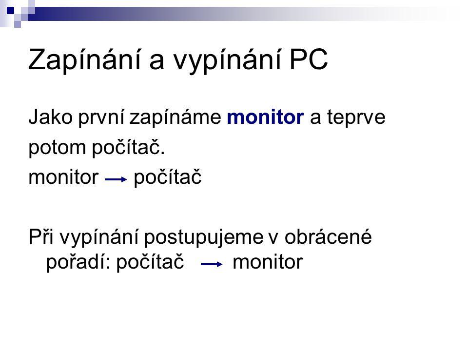 Zapínání a vypínání PC Jako první zapínáme monitor a teprve potom počítač. monitor počítač Při vypínání postupujeme v obrácené pořadí: počítač monitor
