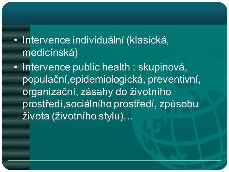 •Intervence individuální (klasická, medicínská) •Intervence public health : skupinová, populační,epidemiologická, preventivní, organizační, zásahy do životního prostředí,sociálního prostředí, způsobu života (životního stylu)…