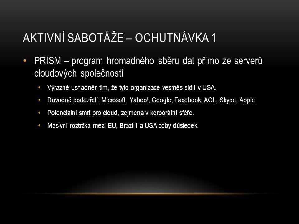AKTIVNÍ SABOTÁŽE – OCHUTNÁVKA 1 • PRISM – program hromadného sběru dat přímo ze serverů cloudových společností • Výrazně usnadněn tím, že tyto organiz
