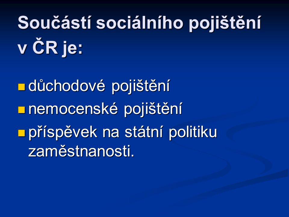 Součástí sociálního pojištění v ČR je:  důchodové pojištění  nemocenské pojištění  příspěvek na státní politiku zaměstnanosti.