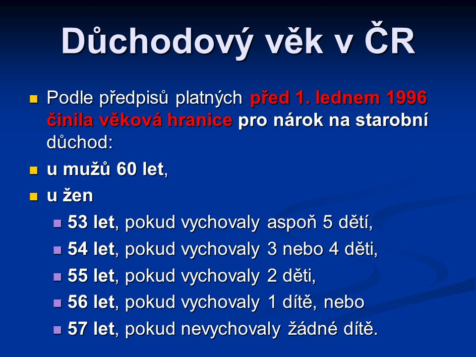 Důchodový věk v ČR  Podle předpisů platných před 1. lednem 1996 činila věková hranice pro nárok na starobní důchod:  u mužů 60 let,  u žen  53 let