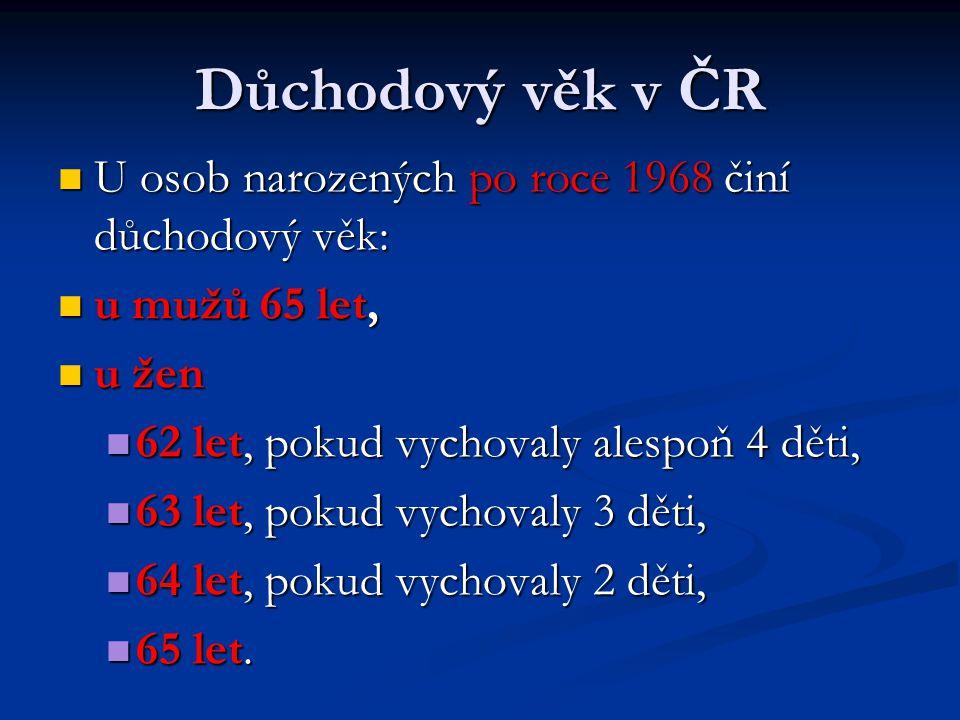 Důchodový věk v ČR  U osob narozených po roce 1968 činí důchodový věk:  u mužů 65 let,  u žen  62 let, pokud vychovaly alespoň 4 děti,  63 let, p