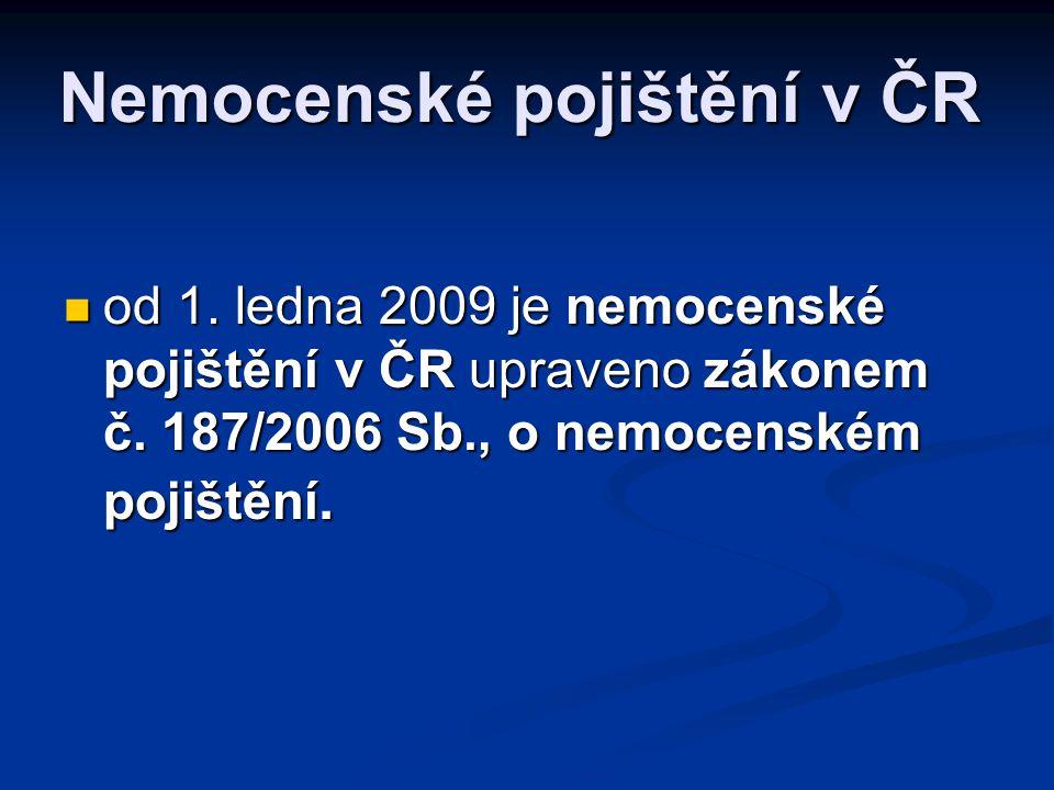 Nemocenské pojištění v ČR  od 1. ledna 2009 je nemocenské pojištění v ČR upraveno zákonem č. 187/2006 Sb., o nemocenském pojištění.