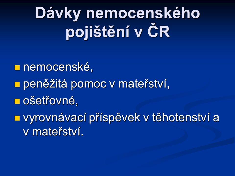 Dávky nemocenského pojištění v ČR  nemocenské,  peněžitá pomoc v mateřství,  ošetřovné,  vyrovnávací příspěvek v těhotenství a v mateřství.