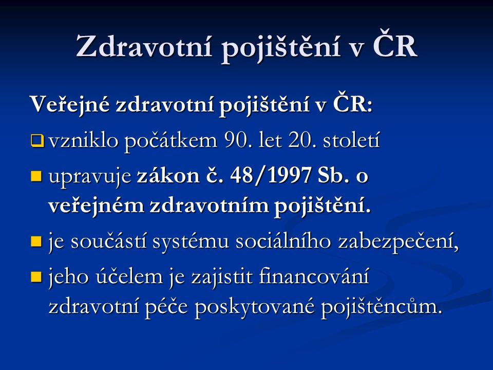 Zdravotní pojištění v ČR Veřejné zdravotní pojištění v ČR:  vzniklo počátkem 90. let 20. století  upravuje zákon č. 48/1997 Sb. o veřejném zdravotní