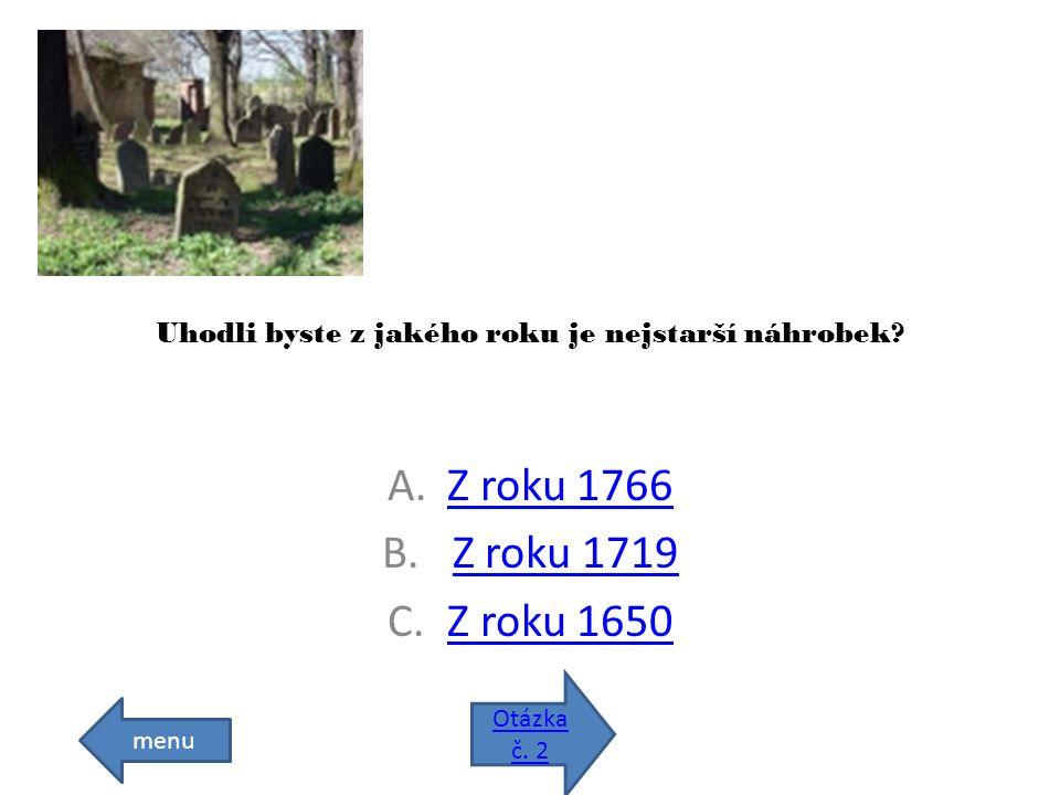 Uhodli byste z jakého roku je nejstarší náhrobek.A.Z roku 1766Z roku 1766 B.