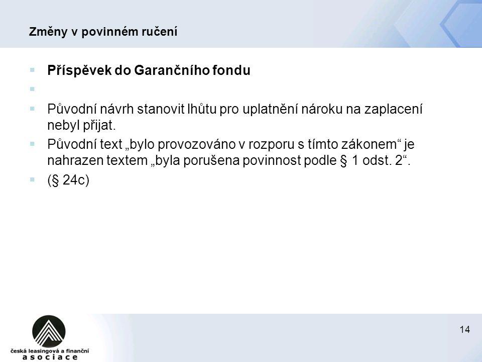 14 Změny v povinném ručení  Příspěvek do Garančního fondu   Původní návrh stanovit lhůtu pro uplatnění nároku na zaplacení nebyl přijat.  Původní