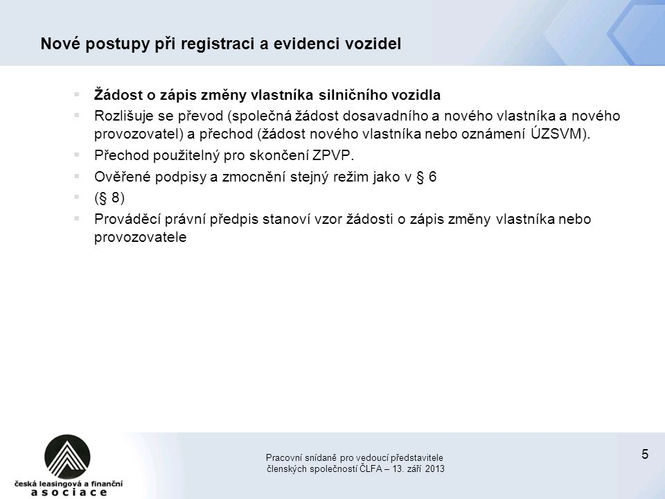 5 Nové postupy při registraci a evidenci vozidel  Žádost o zápis změny vlastníka silničního vozidla  Rozlišuje se převod (společná žádost dosavadníh
