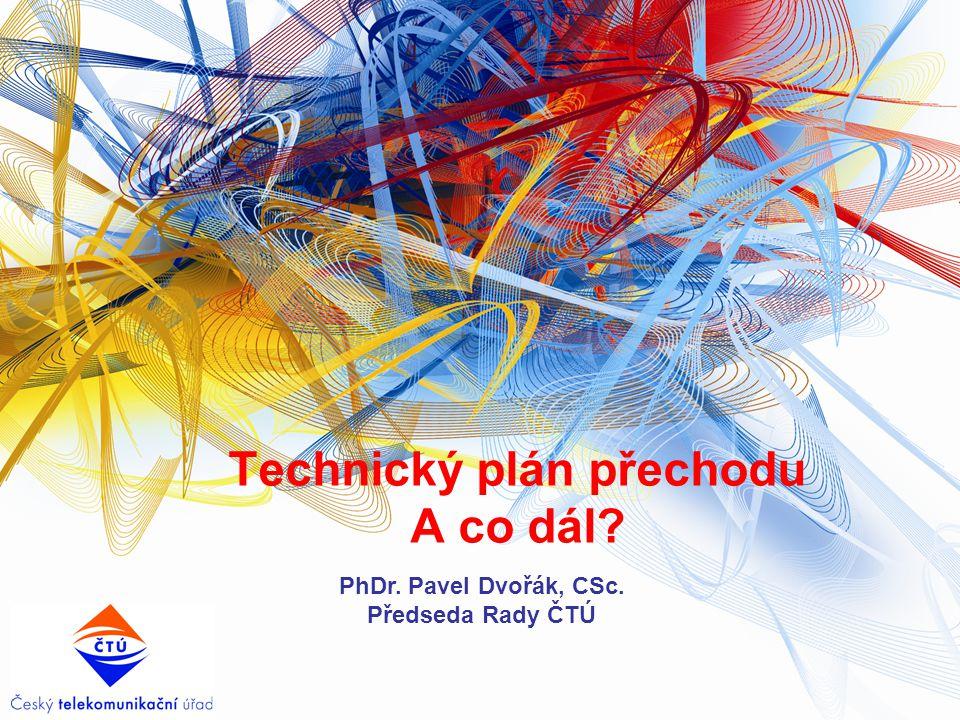 Technický plán přechodu A co dál? PhDr. Pavel Dvořák, CSc. Předseda Rady ČTÚ