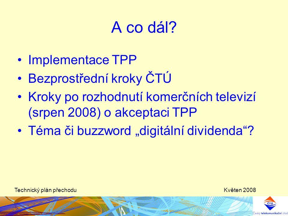Květen 2008Technický plán přechodu A co dál? •Implementace TPP •Bezprostřední kroky ČTÚ •Kroky po rozhodnutí komerčních televizí (srpen 2008) o akcept