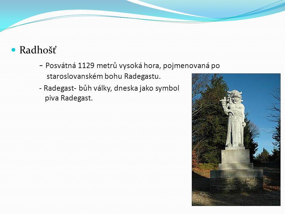  Radhošť - Posvátná 1129 metrů vysoká hora, pojmenovaná po staroslovanském bohu Radegastu. - Radegast- bůh války, dneska jako symbol piva Radegast.
