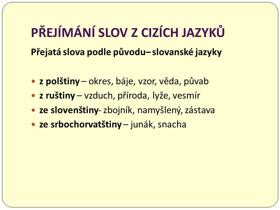PŘEJÍMÁNÍ SLOV Z CIZÍCH JAZYKŮ Přejatá slova podle původu– slovanské jazyky  z polštiny – okres, báje, vzor, věda, půvab  z ruštiny – vzduch, přírod