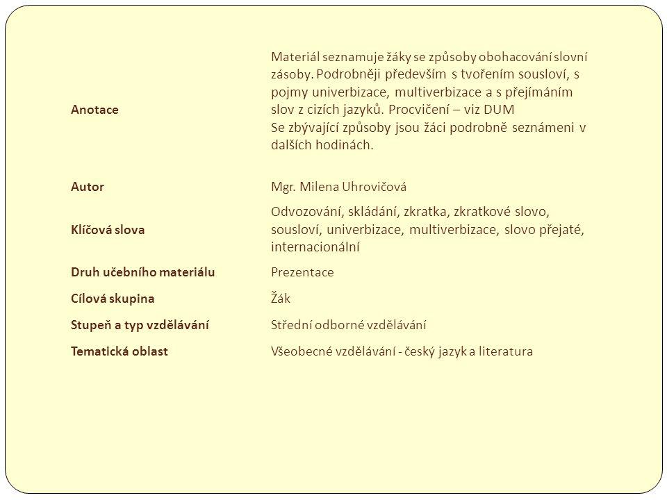 Anotace Materiál seznamuje žáky se způsoby obohacování slovní zásoby. Podrobněji především s tvořením sousloví, s pojmy univerbizace, multiverbizace a